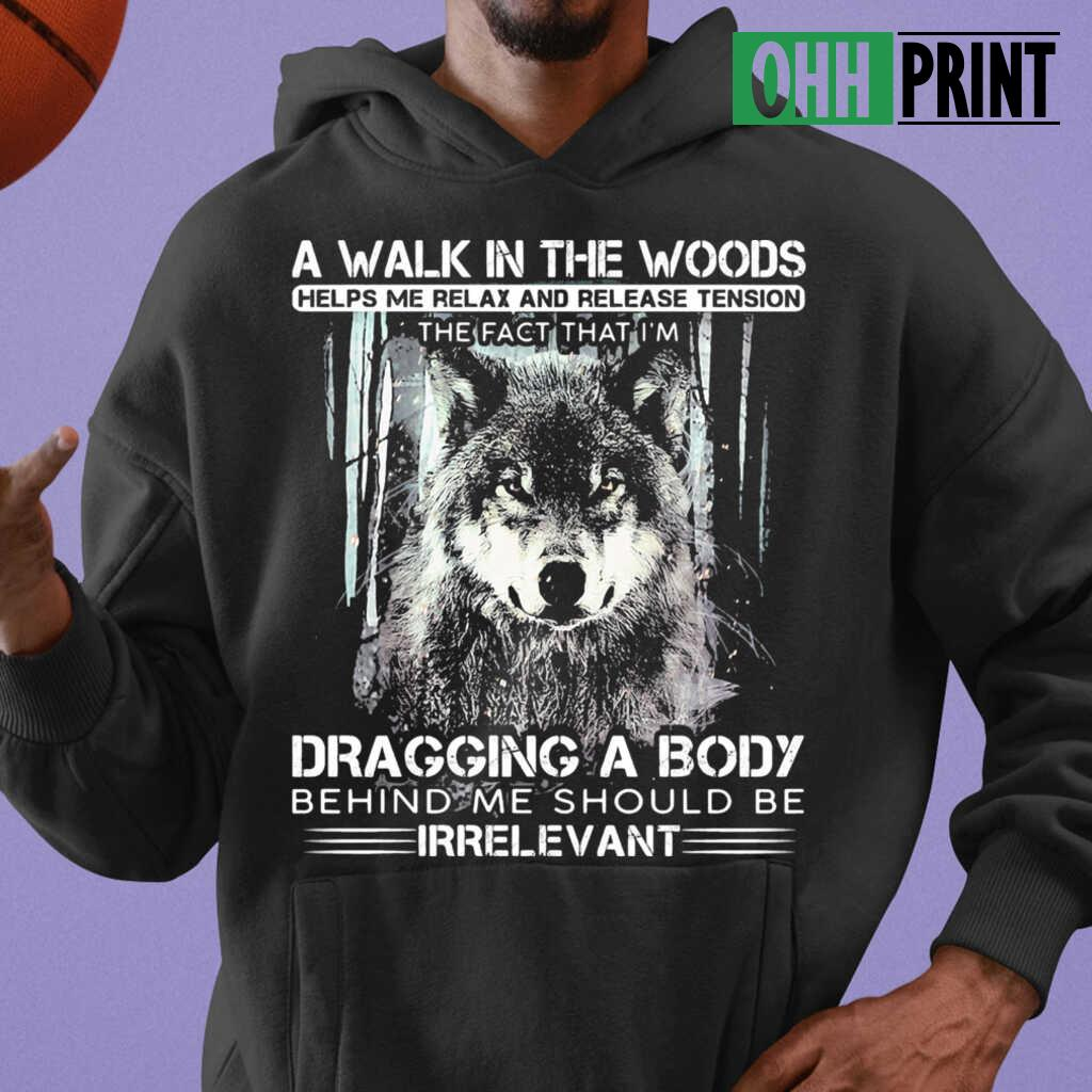 Wolf A Walk In The Woods Helps Me Relax And Release Tension The Fact That I'm Dragging A Body Behind Me Should Be Irrelevant T-shirts Black - from ohhprint.co 3