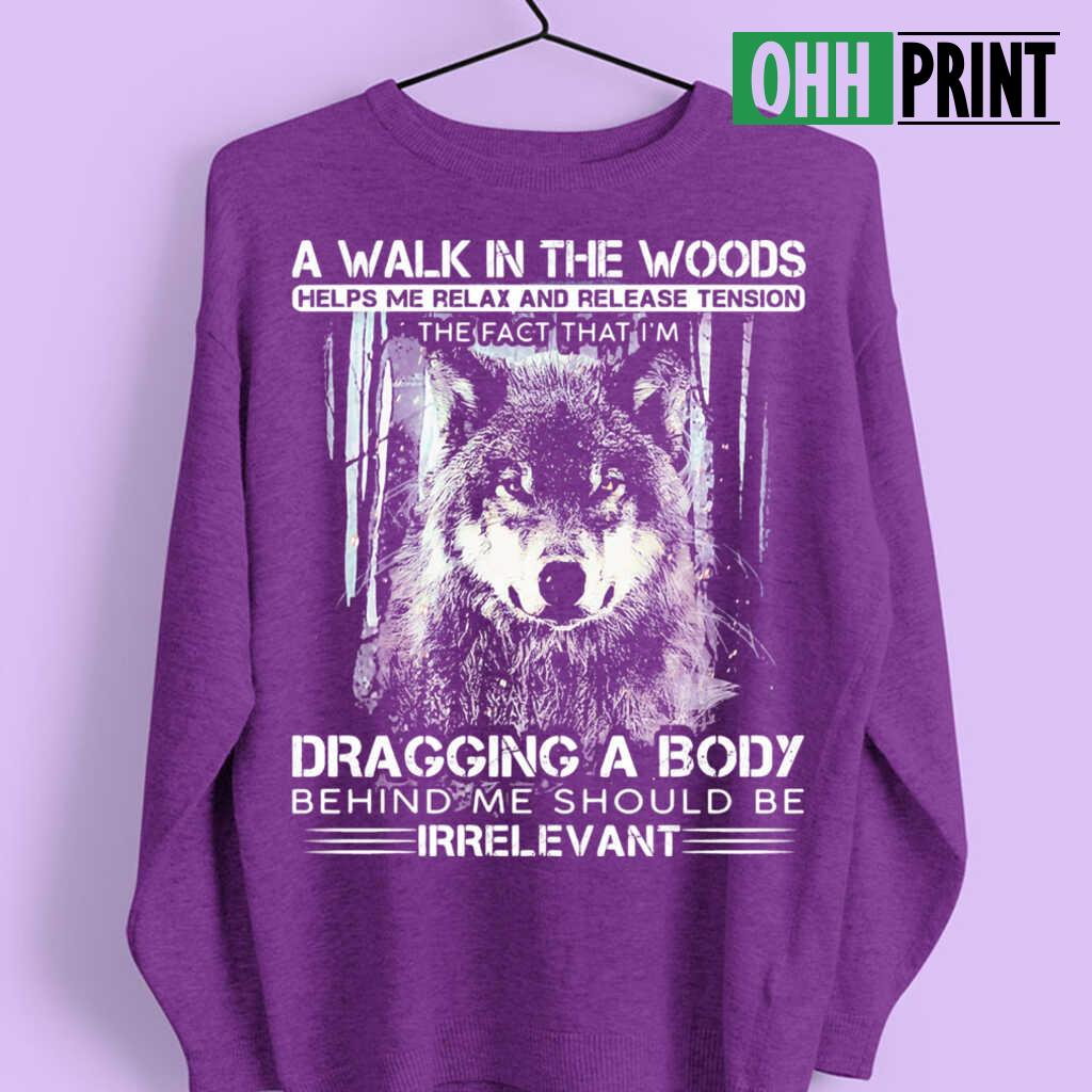 Wolf A Walk In The Woods Helps Me Relax And Release Tension The Fact That I'm Dragging A Body Behind Me Should Be Irrelevant T-shirts Black - from ohhprint.co 4