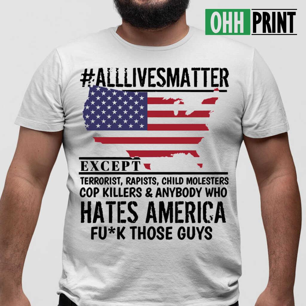 alllivesmatter Except Hates America Fuck Those Guys T-shirts White - from ohhprint.co 1