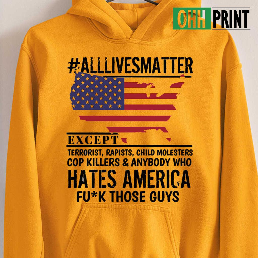 alllivesmatter Except Hates America Fuck Those Guys T-shirts White - from ohhprint.co 3