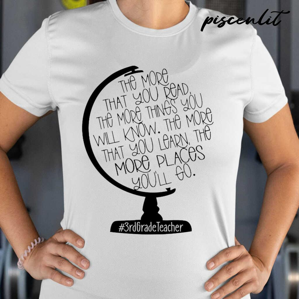3rd Grade Teacher The More That You Read The More Things You Will Know Globe Tshirts White - from piscenlit.com 2