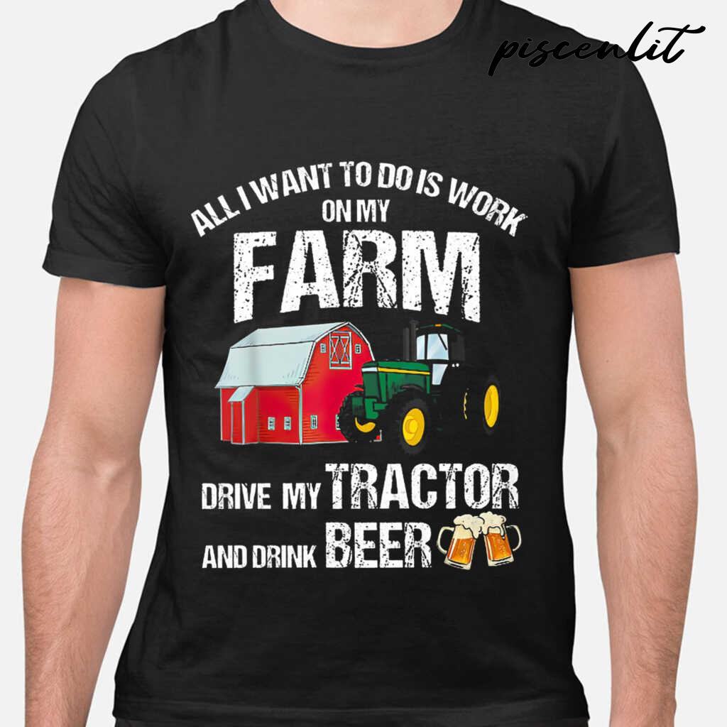 All I Want To Do Is Work On My Farm Drive My Tractor And Drink Beer Tshirts Black - from piscenlit.com 1