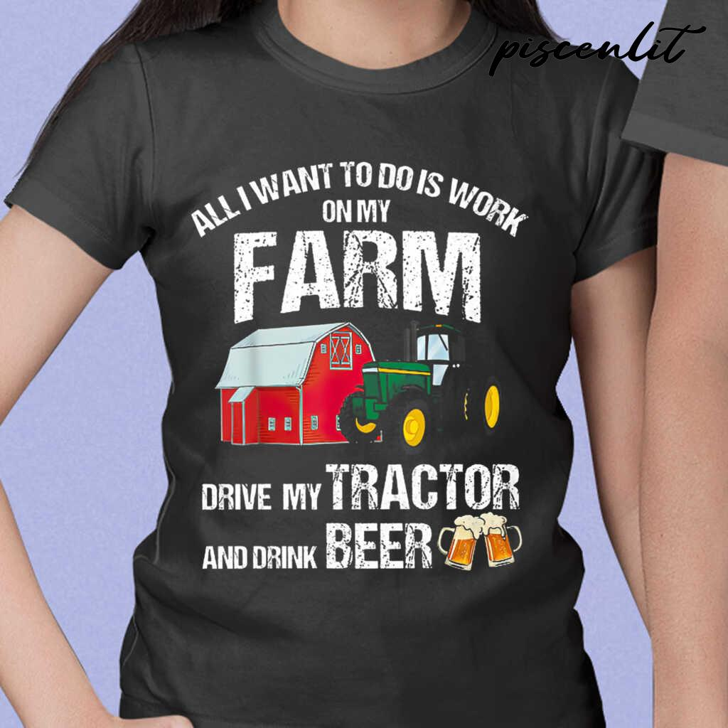 All I Want To Do Is Work On My Farm Drive My Tractor And Drink Beer Tshirts Black - from piscenlit.com 2