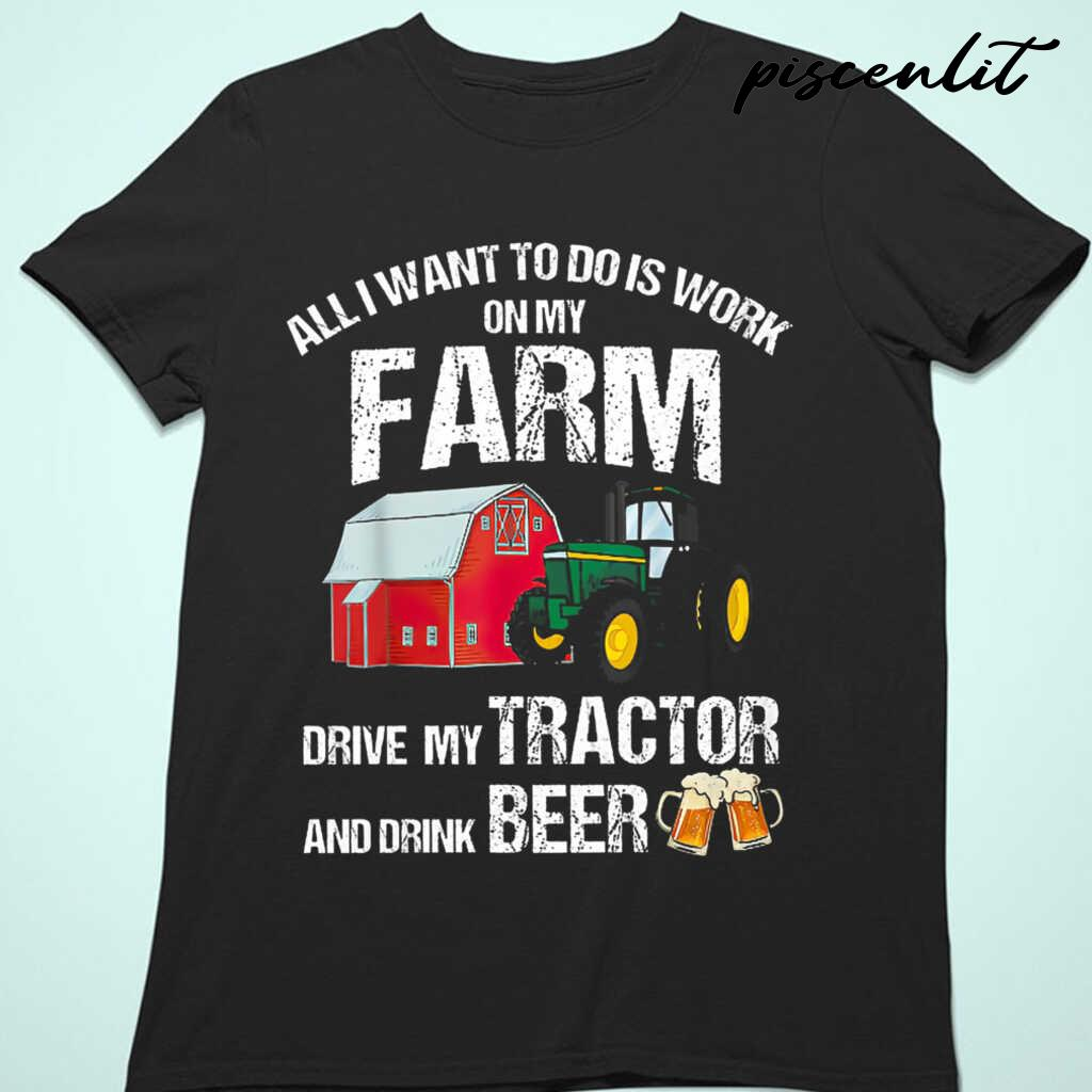 All I Want To Do Is Work On My Farm Drive My Tractor And Drink Beer Tshirts Black - from piscenlit.com 4