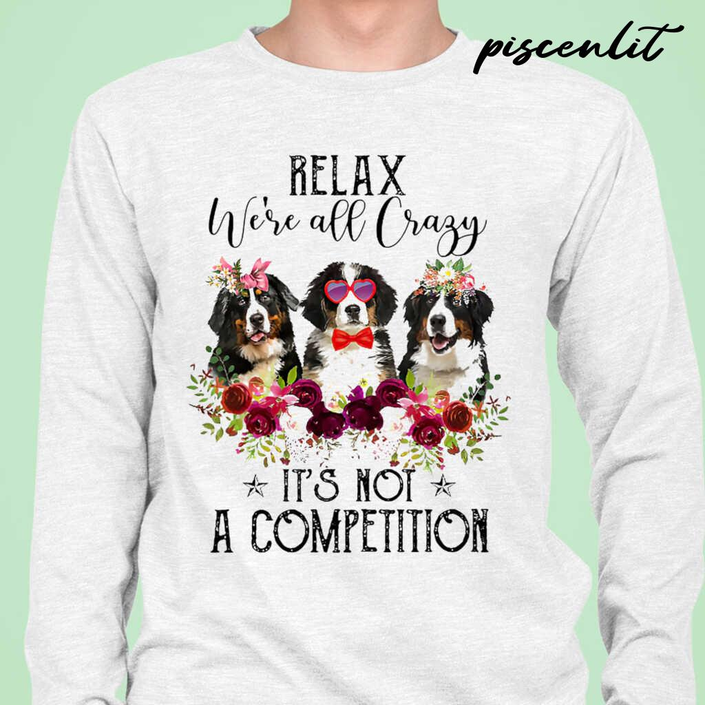 Bernese Mountain Dog Lover Relax We're All Crazy It's Not A Competition Flower Tshirts White - from piscenlit.com 1