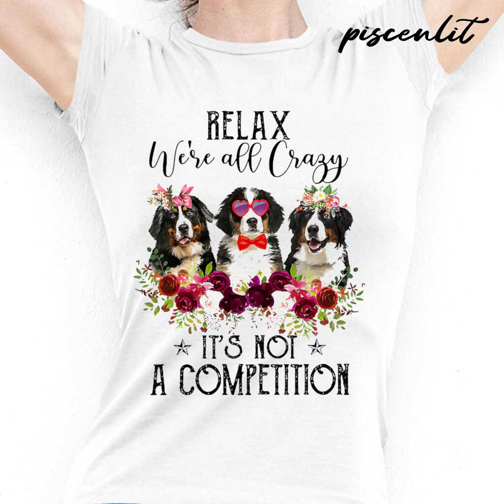 Bernese Mountain Dog Lover Relax We're All Crazy It's Not A Competition Flower Tshirts White - from piscenlit.com 2