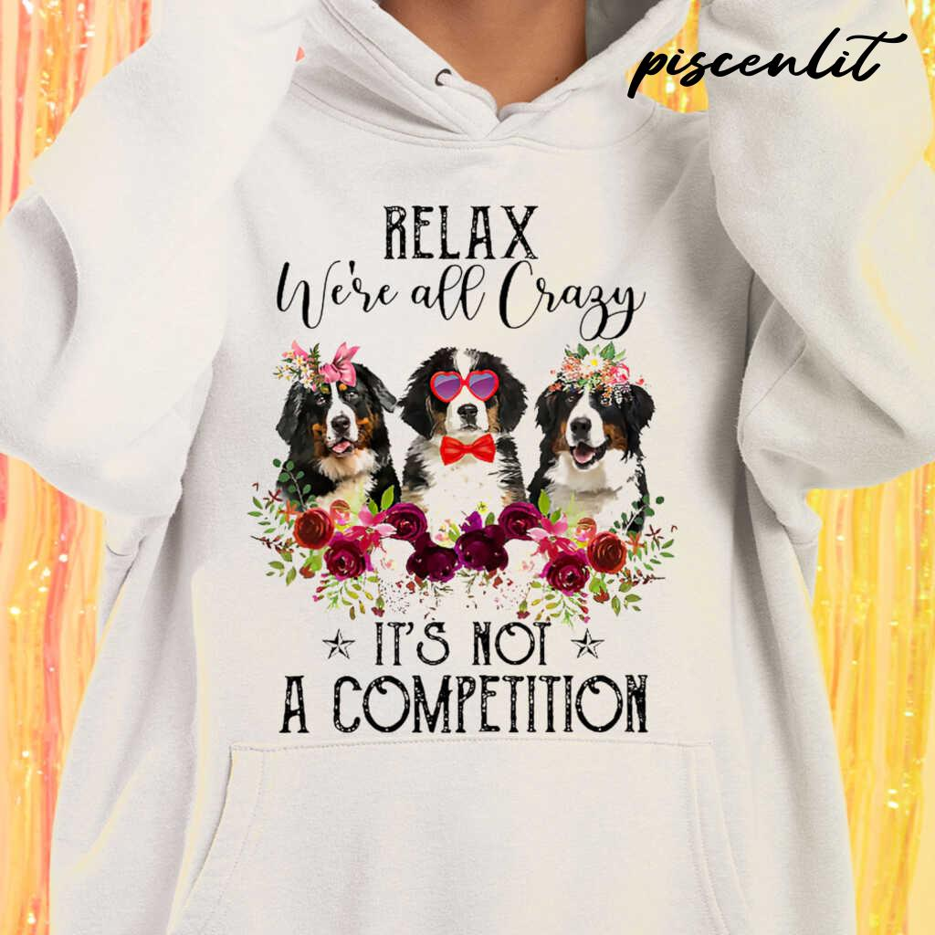 Bernese Mountain Dog Lover Relax We're All Crazy It's Not A Competition Flower Tshirts White - from piscenlit.com 3