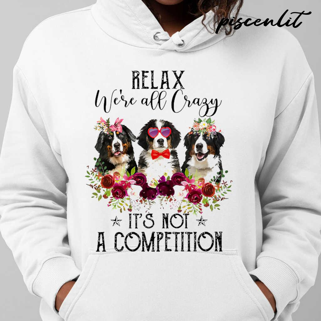 Bernese Mountain Dog Lover Relax We're All Crazy It's Not A Competition Flower Tshirts White - from piscenlit.com 4