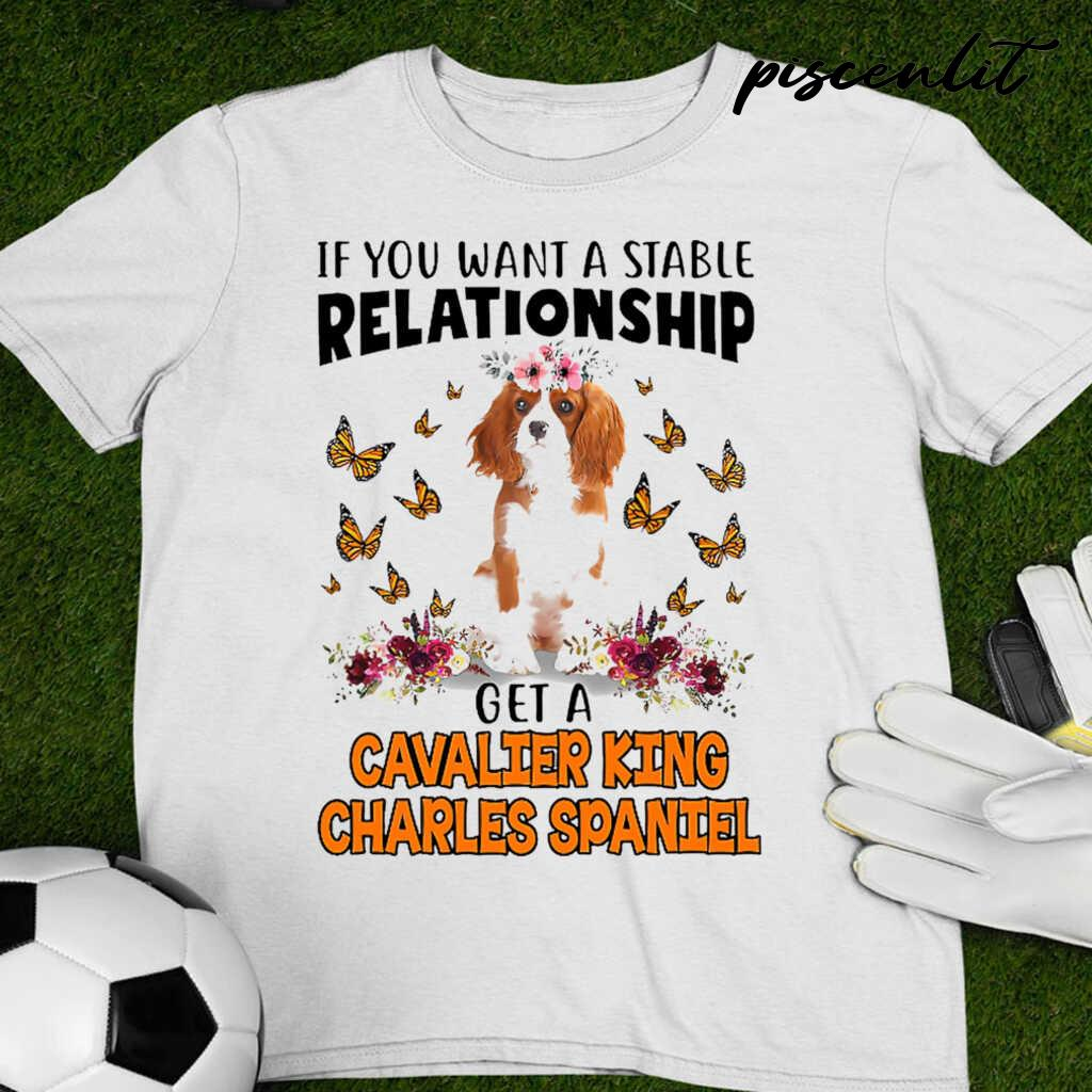 Cavalier King Charles Spaniel Lover If You Want A Stable Relationship Tshirts White - from piscenlit.com 4