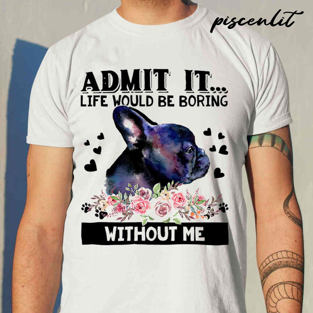 Frenchie Admit It Life Would Be Boring Without Me T-shirts White
