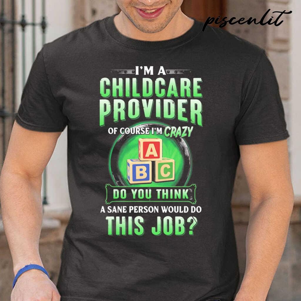 I'm A Childcare Provider Of Course I'm Crazy Abc Do You Think A Sane Person Would Do This Job Tshirts Black - from piscenlit.com 1