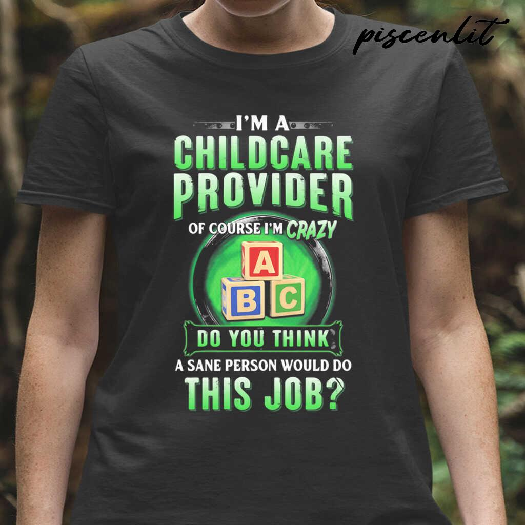 I'm A Childcare Provider Of Course I'm Crazy Abc Do You Think A Sane Person Would Do This Job Tshirts Black - from piscenlit.com 2