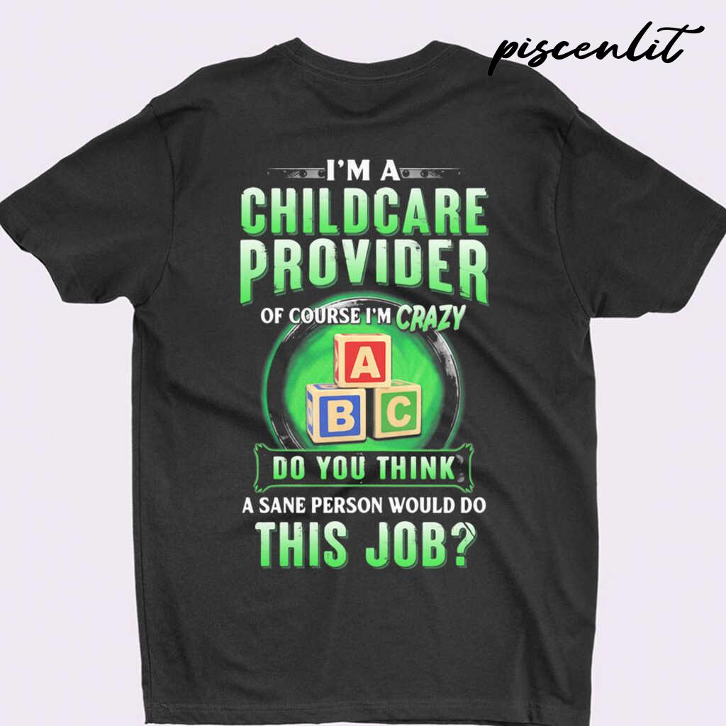 I'm A Childcare Provider Of Course I'm Crazy Abc Do You Think A Sane Person Would Do This Job Tshirts Black - from piscenlit.com 3