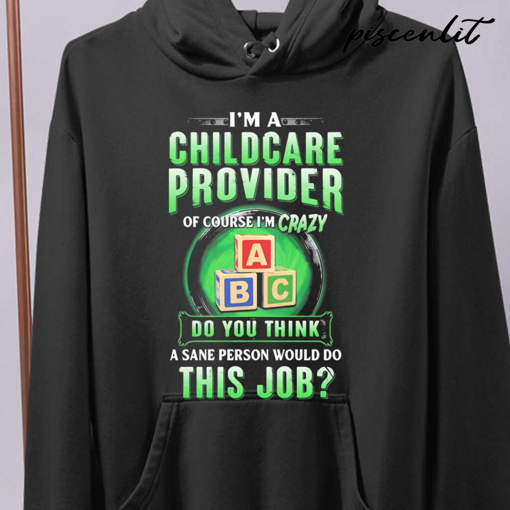 I'm A Childcare Provider Of Course I'm Crazy Abc Do You Think A Sane Person Would Do This Job Tshirts Black - from piscenlit.com 4