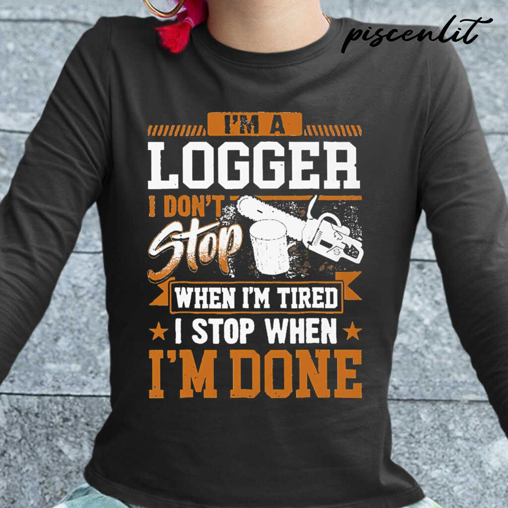 I'm A Logger I Don't Stop When I'm Tired I Stop When I'm Done Tshirts Black - from piscenlit.com 2