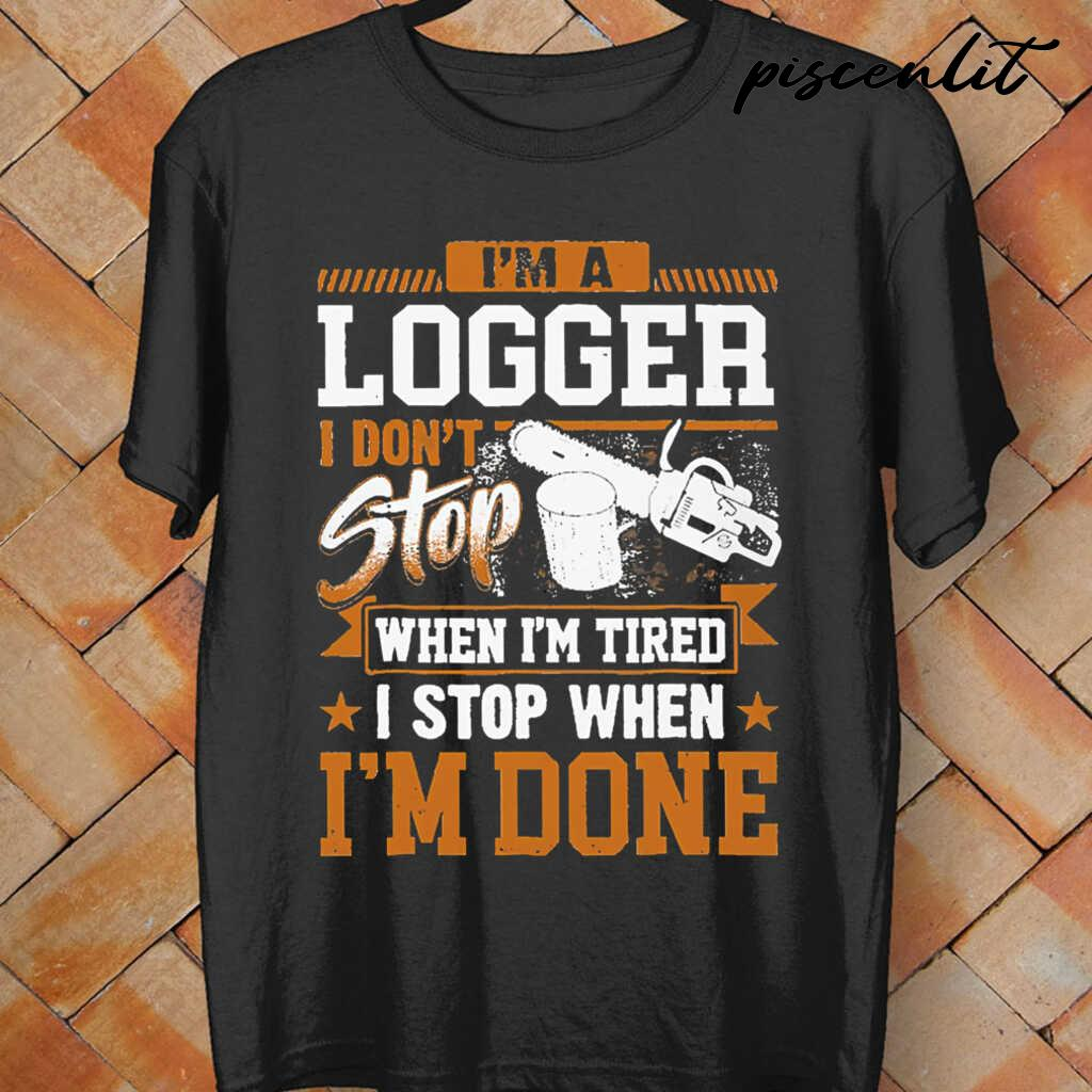 I'm A Logger I Don't Stop When I'm Tired I Stop When I'm Done Tshirts Black - from piscenlit.com 4