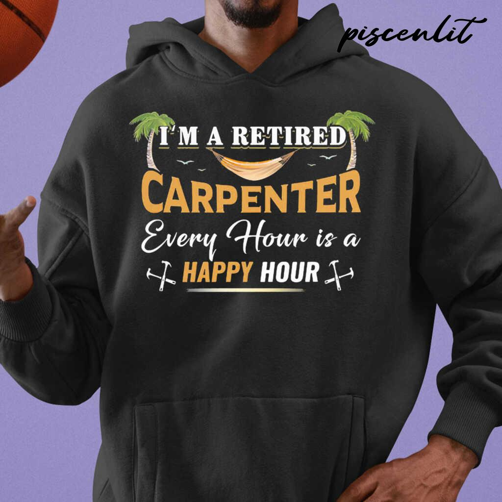 I'm A Retired Carpenter Every Hour Is A Happy Hour Tshirts Black - from piscenlit.com 3