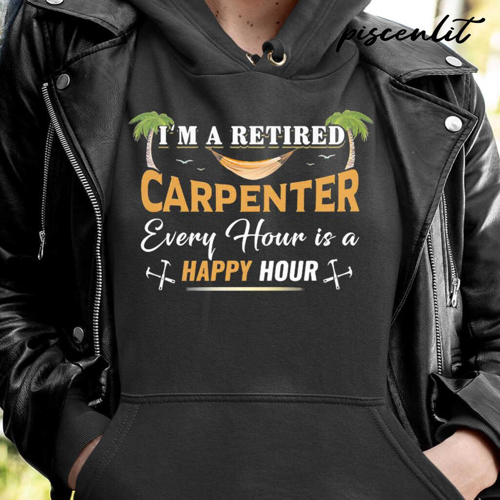 I'm A Retired Carpenter Every Hour Is A Happy Hour Tshirts Black - from piscenlit.com 4