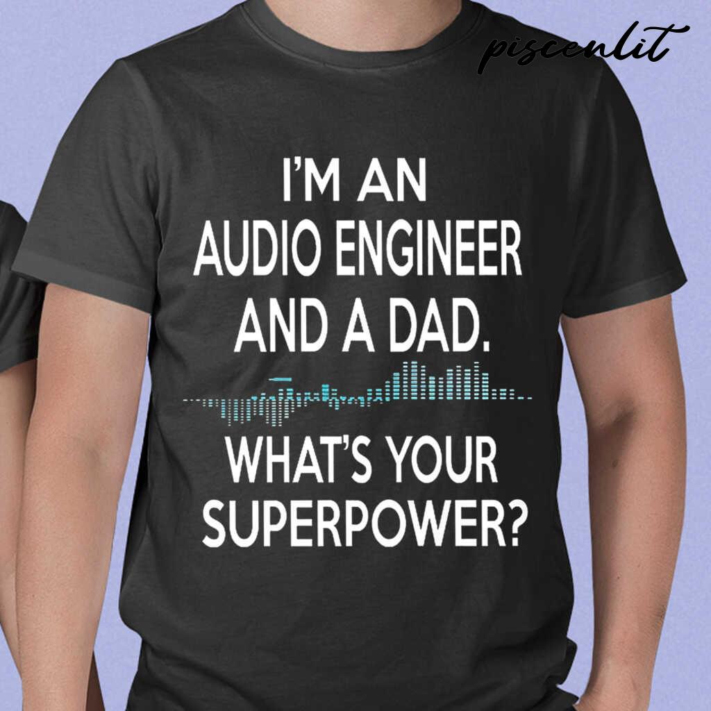 I'm An Audio Engineer And A Dad What's Your Superpower Tshirts Black - from piscenlit.com 1