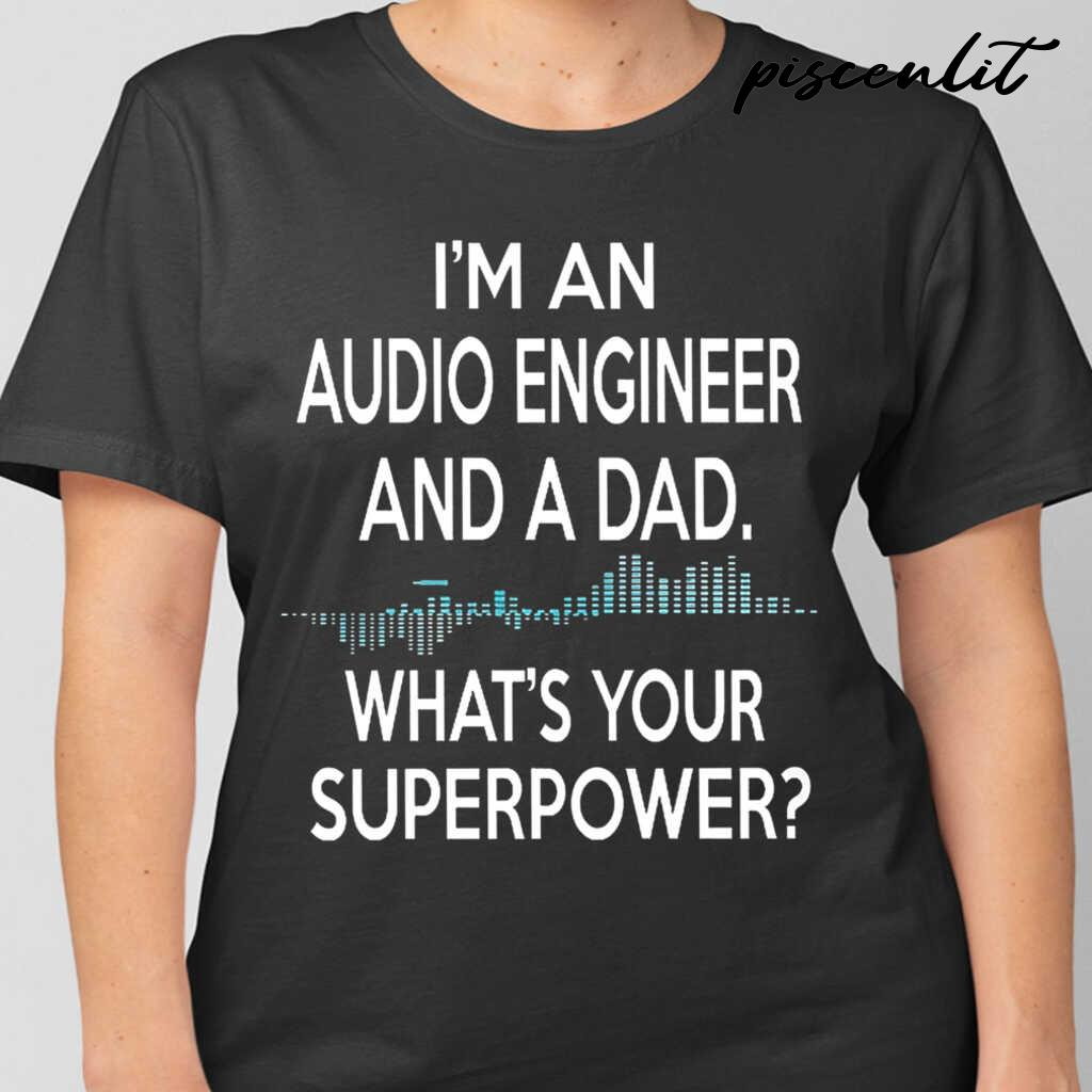I'm An Audio Engineer And A Dad What's Your Superpower Tshirts Black - from piscenlit.com 2