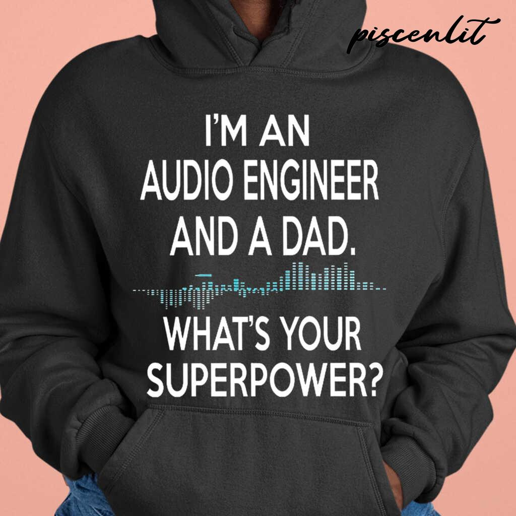 I'm An Audio Engineer And A Dad What's Your Superpower Tshirts Black - from piscenlit.com 3
