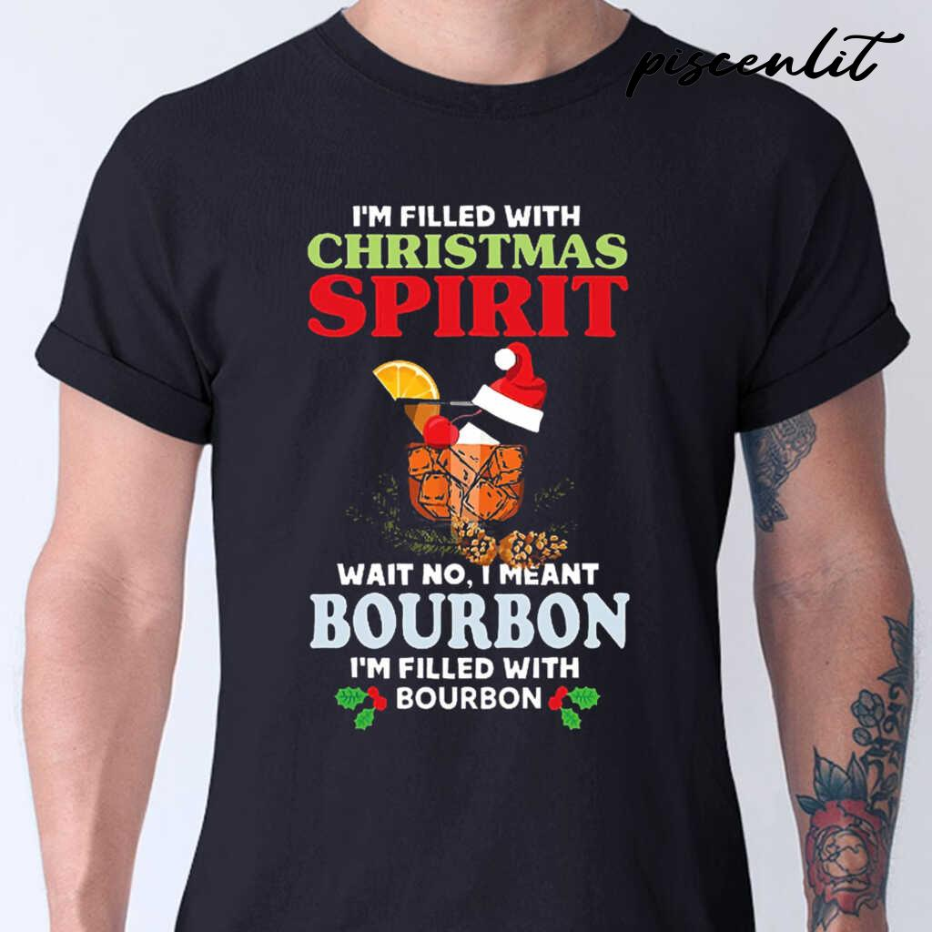 I'm Filled With Christmas Spirit Wait No I Meant Bourbon I'm Filled With Bourbon Tshirts Black - from piscenlit.com 1