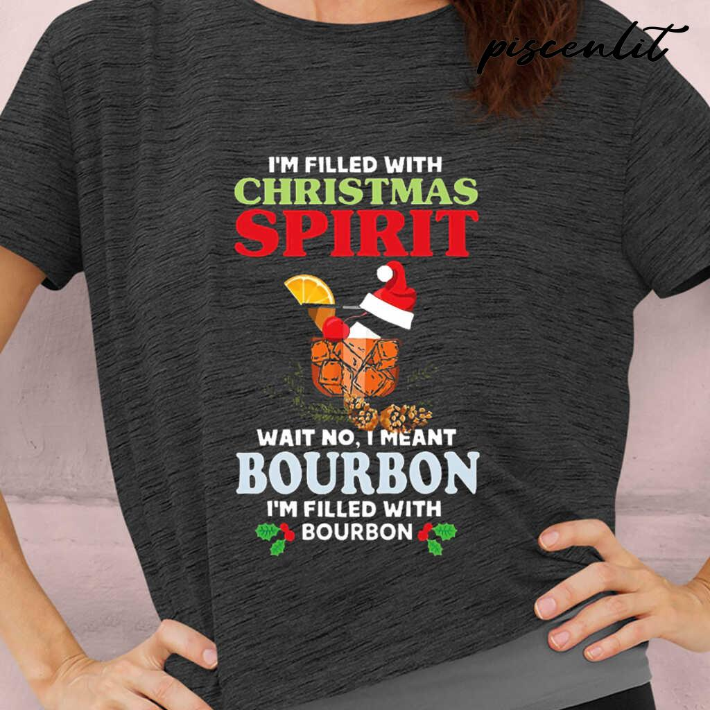 I'm Filled With Christmas Spirit Wait No I Meant Bourbon I'm Filled With Bourbon Tshirts Black - from piscenlit.com 2