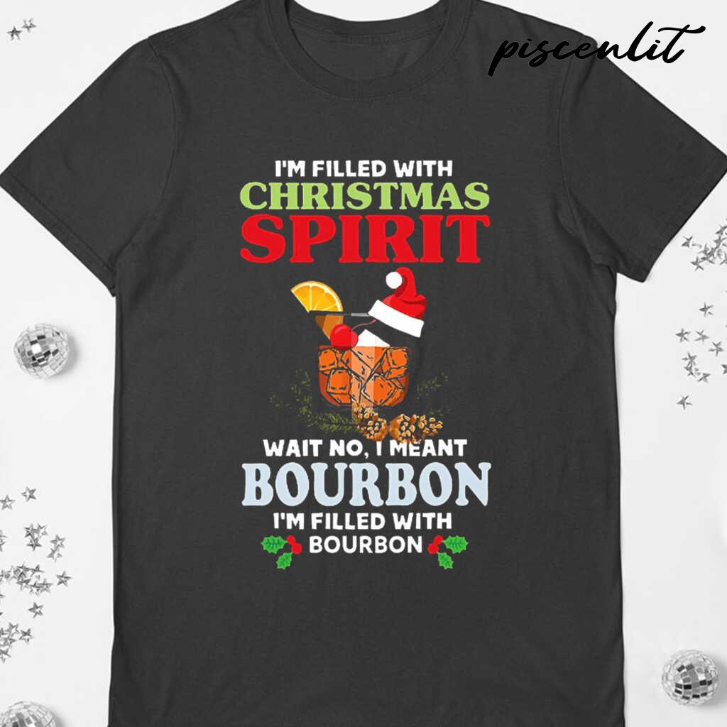 I'm Filled With Christmas Spirit Wait No I Meant Bourbon I'm Filled With Bourbon Tshirts Black - from piscenlit.com 3
