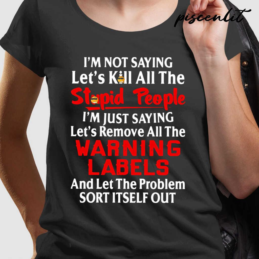 I'm Not Saying Let's Kill All The People I'm Just Saying Let's Remove All The Warning Labels Funny Tshirts Black - from piscenlit.com 2