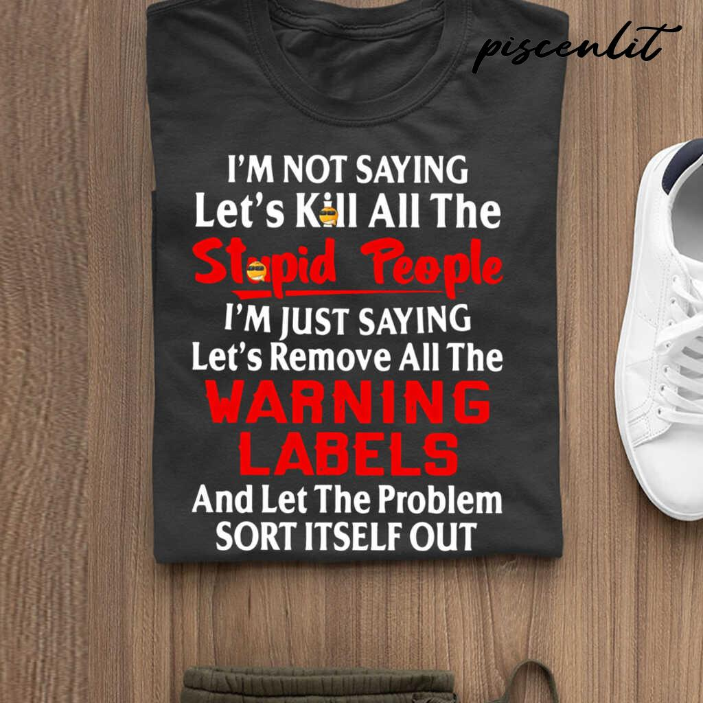 I'm Not Saying Let's Kill All The People I'm Just Saying Let's Remove All The Warning Labels Funny Tshirts Black - from piscenlit.com 3