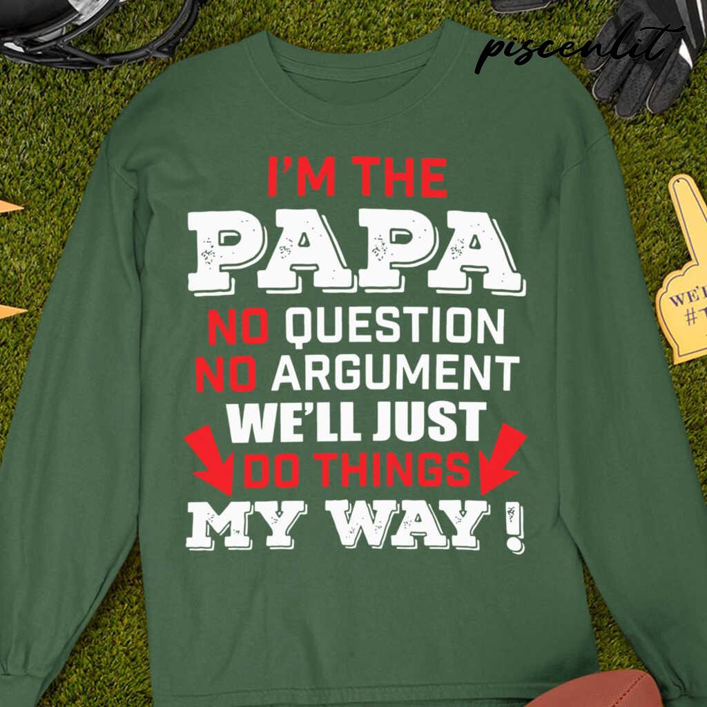 I'M The Papa No Question No Argument We'Ll Just Do Things My Way Tshirts Black - from piscenlit.com 4