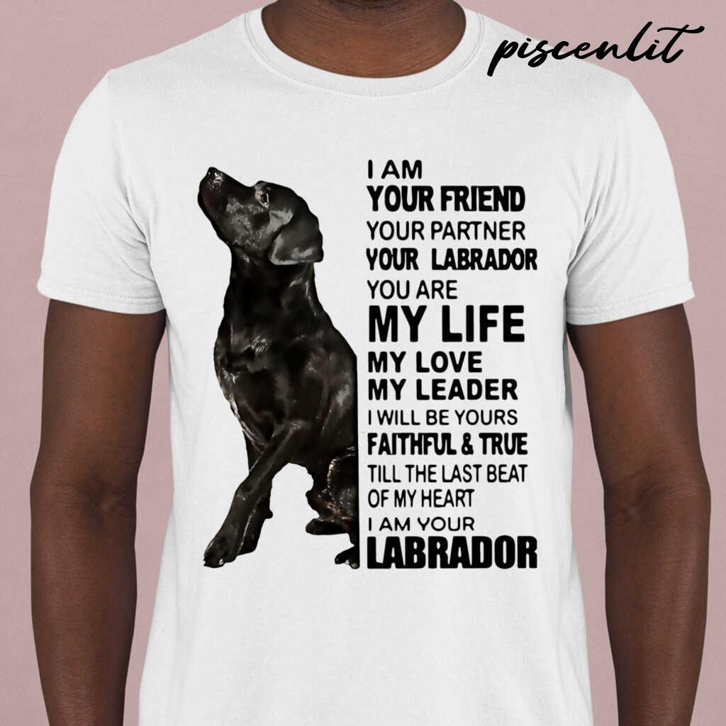 I Am Your Friend Your Partner Your Labrador You Are My Life My Love My Leader Tshirts White - from piscenlit.com 1