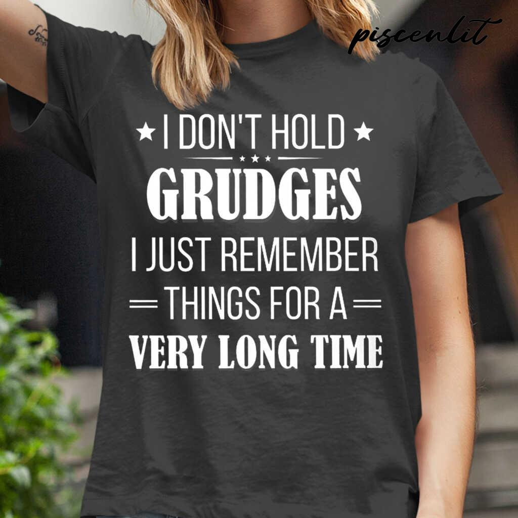 I Don't Hold Grudges I Just Remember Things For A Very Long Time Funny Tshirts Black - from piscenlit.com 2