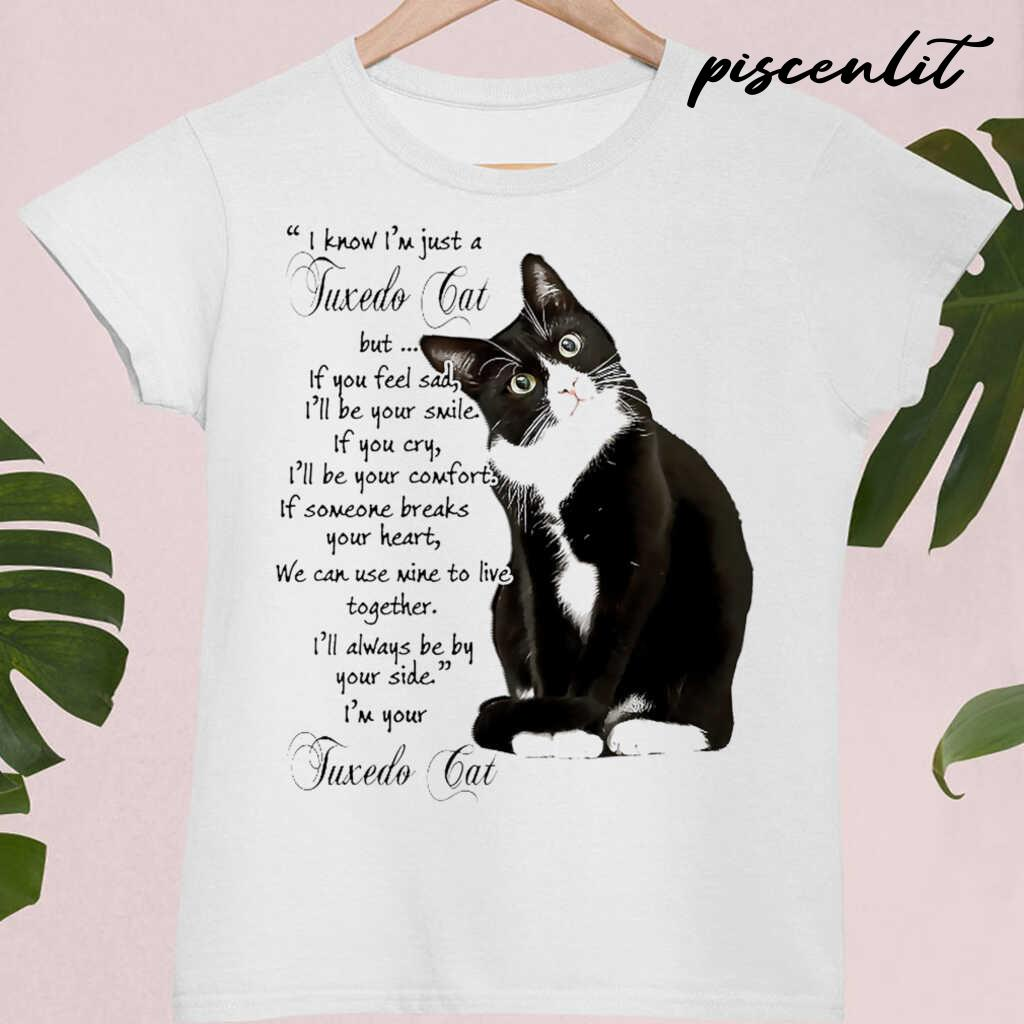 I Know I'm Just A Tuxedo Cat I'll Always Be By Your Side Tshirts White - from piscenlit.com 4