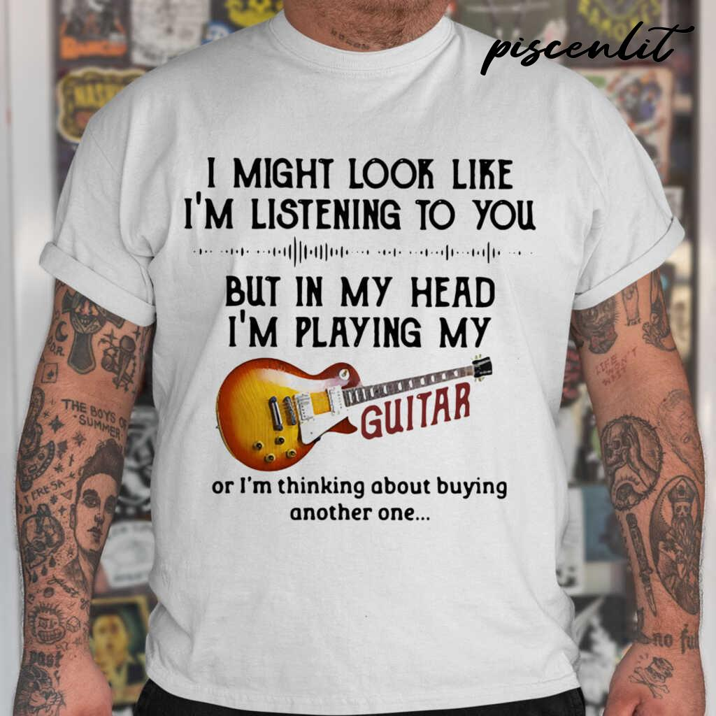 I Might Look Like I'm Listening To You But In My Head I'm Playing My Guitar I'm Thinking About Buying Another One Tshirts White - from piscenlit.com 1
