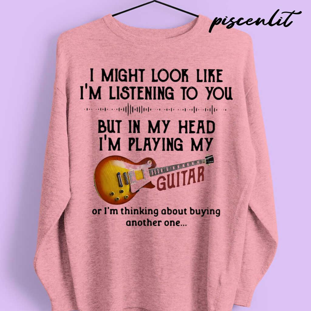 I Might Look Like I'm Listening To You But In My Head I'm Playing My Guitar I'm Thinking About Buying Another One Tshirts White - from piscenlit.com 3