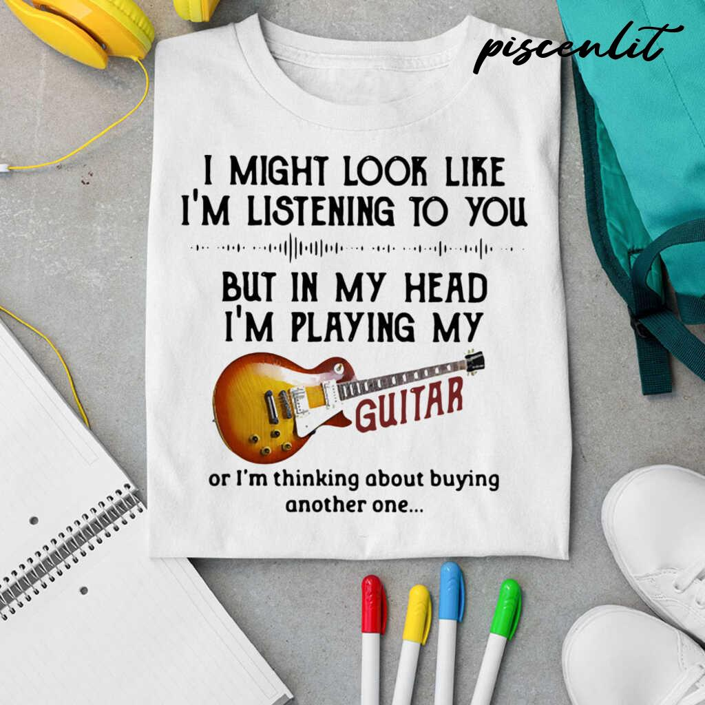 I Might Look Like I'm Listening To You But In My Head I'm Playing My Guitar I'm Thinking About Buying Another One Tshirts White - from piscenlit.com 4