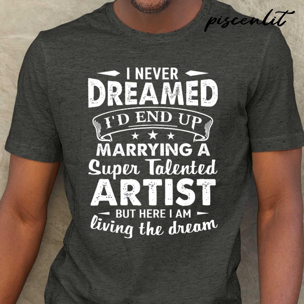I Never Dreamed I'd End Up Marrying A Super Talented Artist But Here I Am Tshirts Black - from piscenlit.com 1