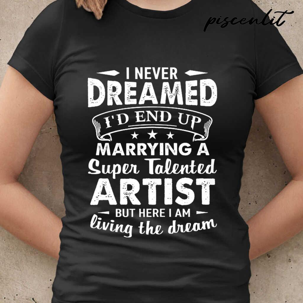 I Never Dreamed I'd End Up Marrying A Super Talented Artist But Here I Am Tshirts Black - from piscenlit.com 2