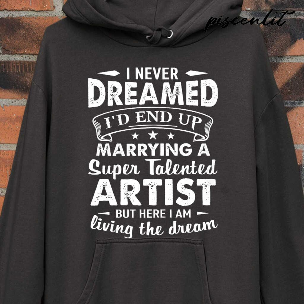 I Never Dreamed I'd End Up Marrying A Super Talented Artist But Here I Am Tshirts Black - from piscenlit.com 4