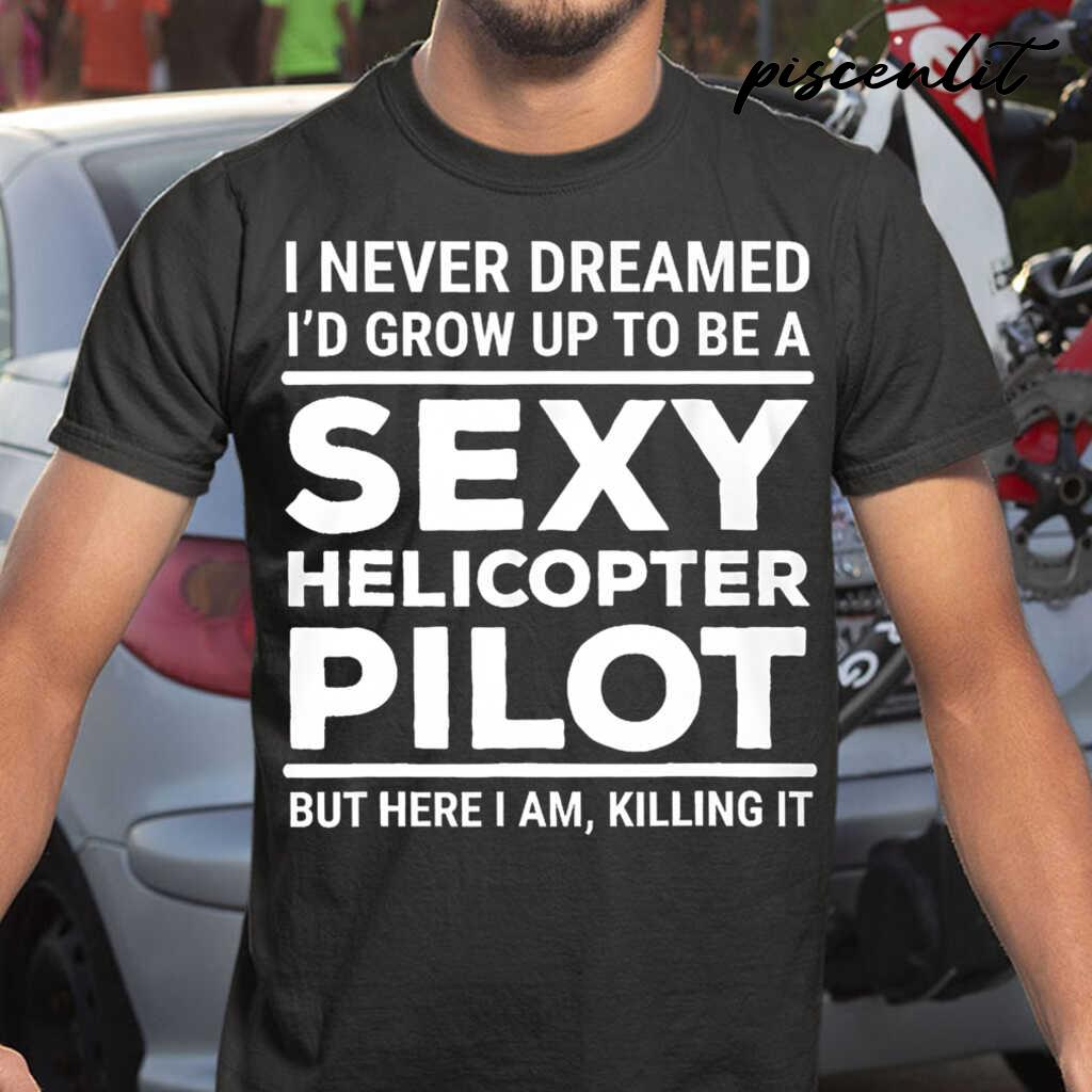 I Never Dreamed I'd Grow Up To Be A Sexy Helicopter Pilot But Here I Am Tshirts Black - from piscenlit.com 1