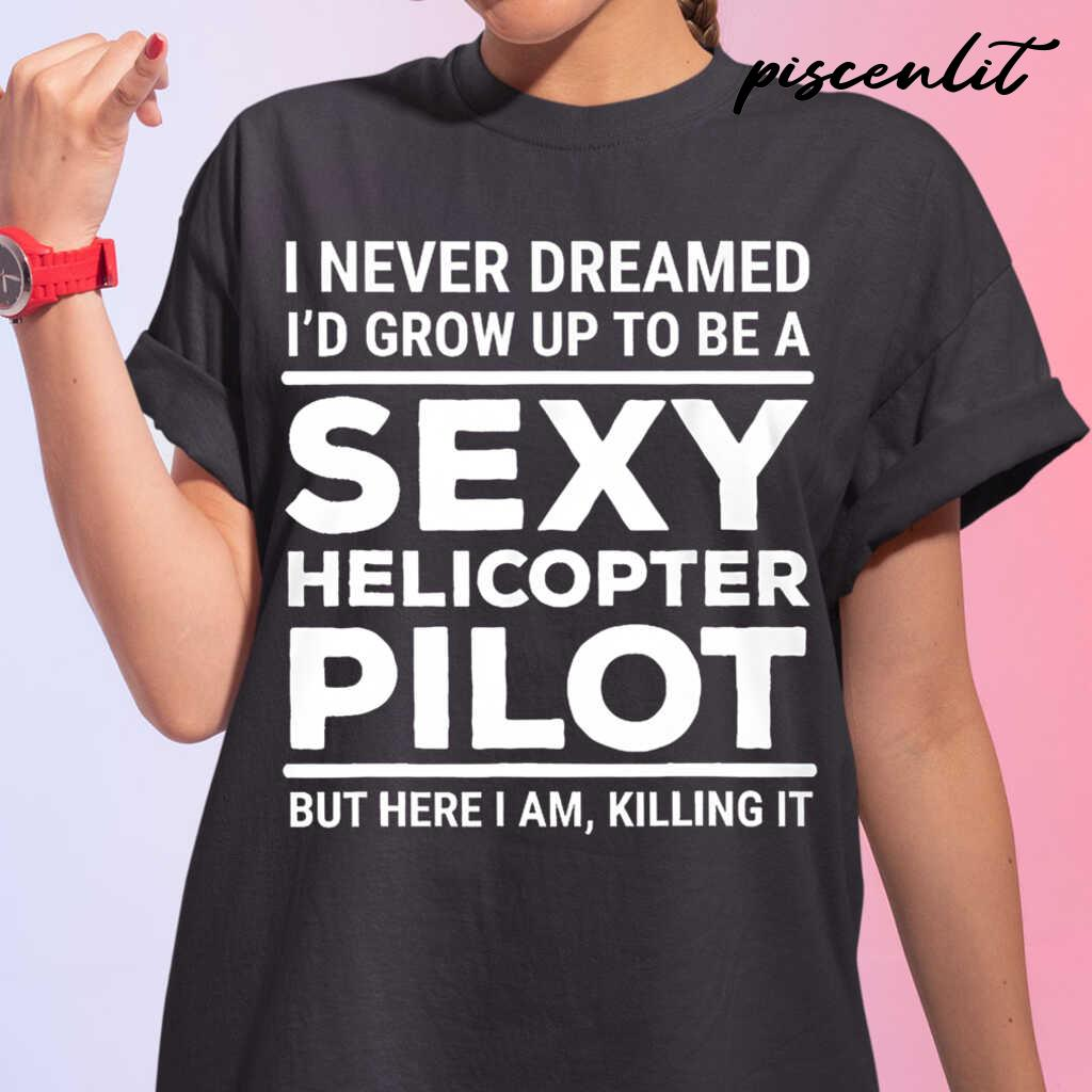 I Never Dreamed I'd Grow Up To Be A Sexy Helicopter Pilot But Here I Am Tshirts Black - from piscenlit.com 2