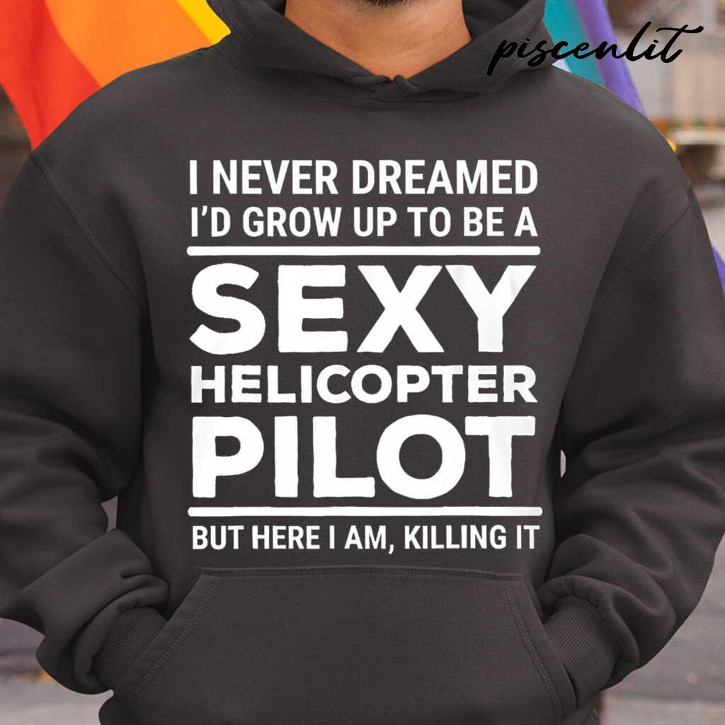 I Never Dreamed I'd Grow Up To Be A Sexy Helicopter Pilot But Here I Am Tshirts Black - from piscenlit.com 3