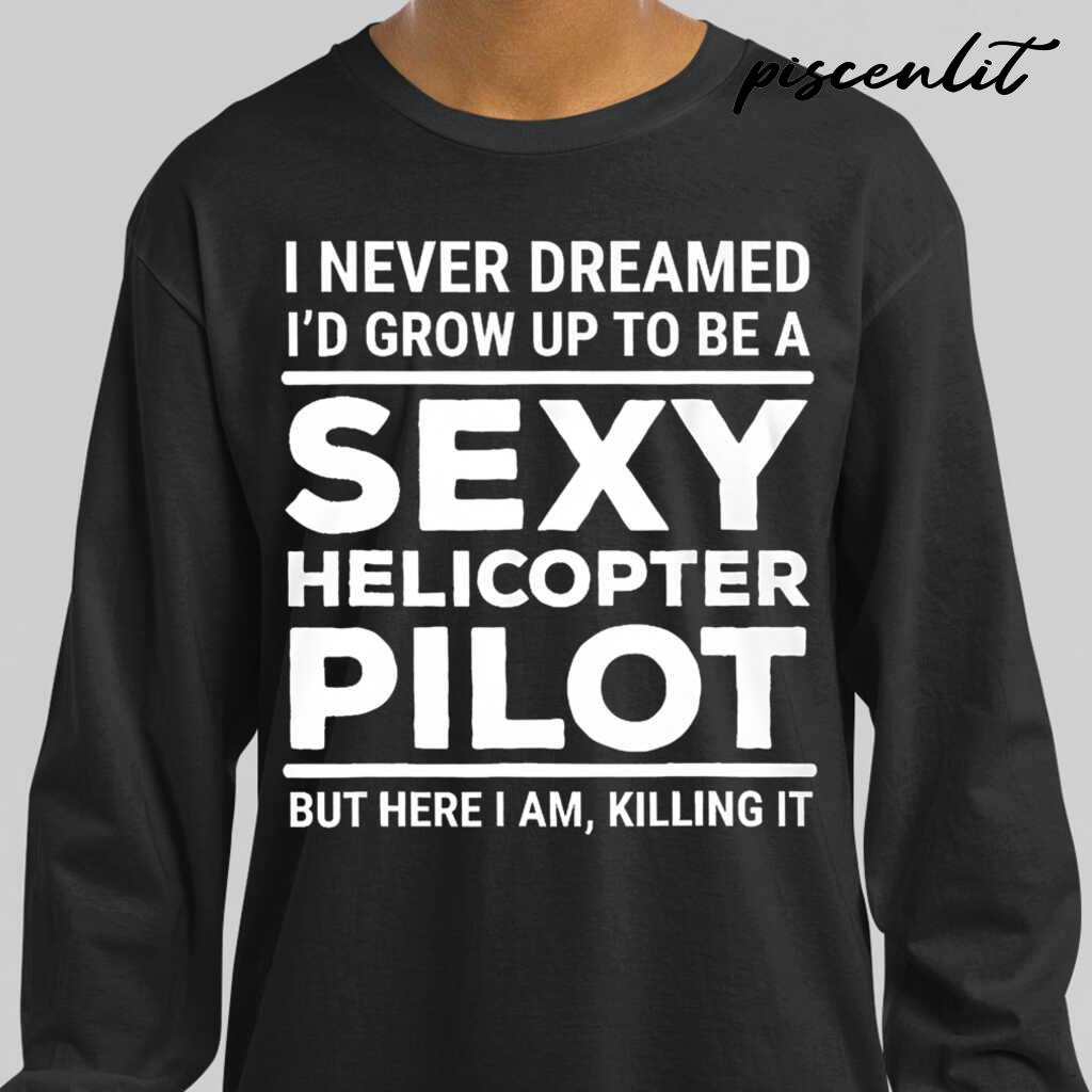 I Never Dreamed I'd Grow Up To Be A Sexy Helicopter Pilot But Here I Am Tshirts Black - from piscenlit.com 4