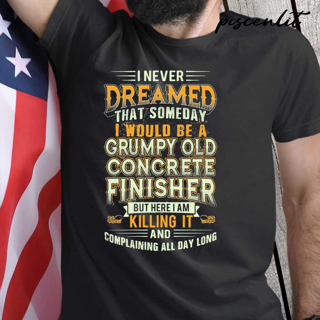 I Never Dreamed That Someday I Would Be A Grumpy Old Concrete Finisher But Here I Am Killing It Tshirts Black - from piscenlit.com 1