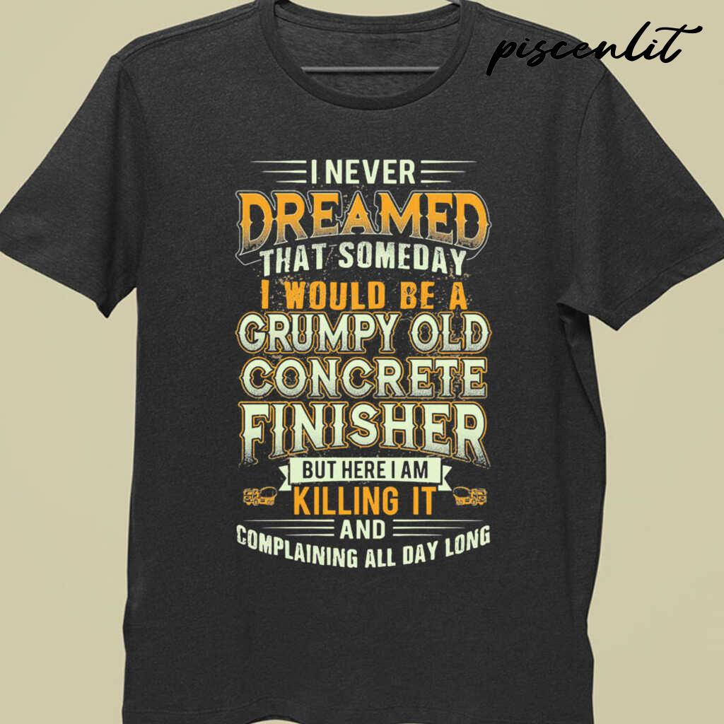I Never Dreamed That Someday I Would Be A Grumpy Old Concrete Finisher But Here I Am Killing It Tshirts Black - from piscenlit.com 3