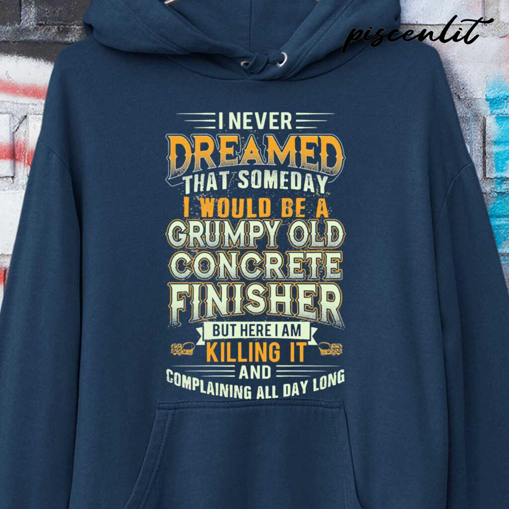 I Never Dreamed That Someday I Would Be A Grumpy Old Concrete Finisher But Here I Am Killing It Tshirts Black - from piscenlit.com 4