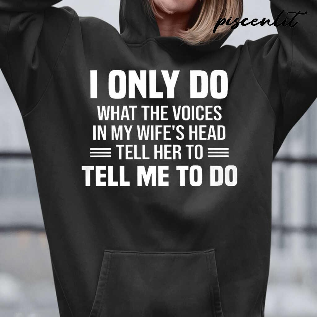 I Only Do What The Voices In My Wife's Head Tell Me To Do Tshirts Black - from piscenlit.com 3