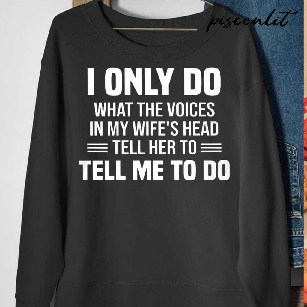 I Only Do What The Voices In My Wife's Head Tell Me To Do Tshirts Black - from piscenlit.com 4
