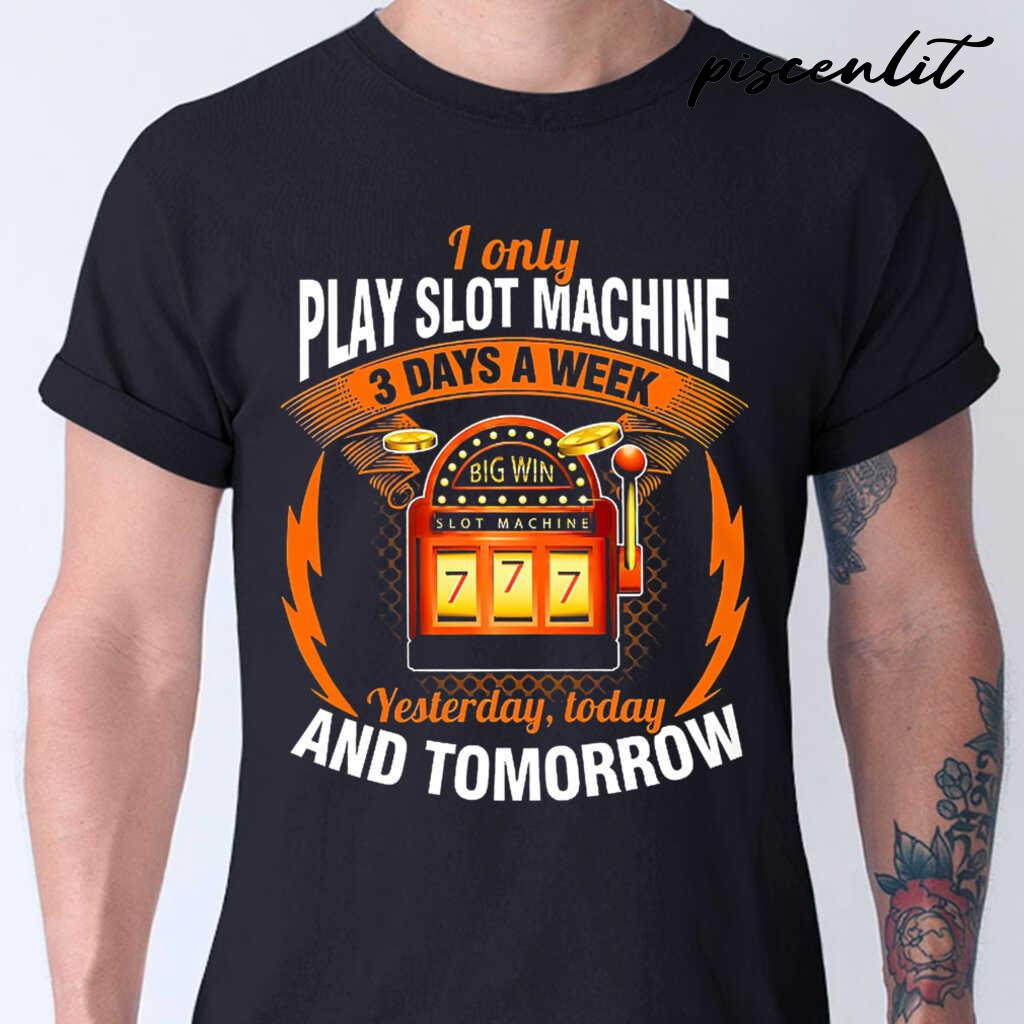 I Only Play Slot Machine 3 Days A Week Yesterday Today And Tomorrow Tshirts Black - from piscenlit.com 1